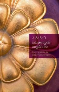 """A bahá'í házasságok megőrzése című könyv borítója: Bahá'u'lláh azért jött, hogy egységet hozzon a világba, és ennek egyik alapvető eleme a házas felek közötti kötelékben megnyilvánuló egység. A bahá'í írások szerint a házasság """"igazi kapcsolat"""" , a szellemi és a testi """"egymásra találás"""", egy olyan """"egyesülés"""" , amely """"kitart"""" """"Isten minden világában"""""""