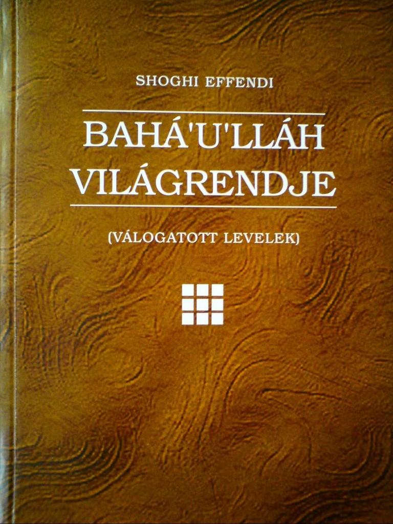 Shoghi Effendi: Bahá'u'lláh Világrendje című könyv borítója. A 2010-ben megjelent magyar fordítás a világvallás kialakulásáról szól és egyedülálló módon ír a világkommunikációról az internet megjelenése előtt. (c) Magyarországi Bahá'í Közösség www.bahai.hu